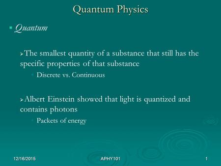 Quantum Physics   Quantum   The smallest quantity of a substance that still has the specific properties of that substance Discrete vs. Continuous 