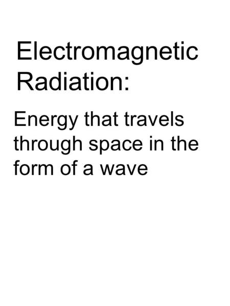 Electromagnetic Radiation: Energy that travels through space in the form of a wave.