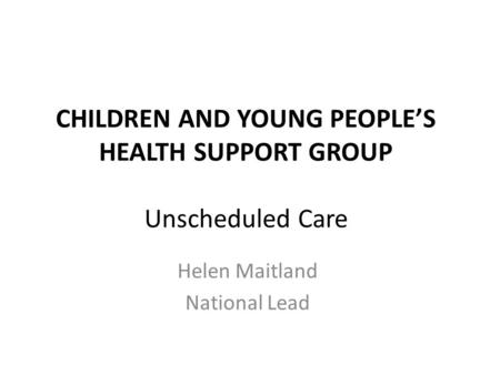 CHILDREN AND YOUNG PEOPLE'S HEALTH SUPPORT GROUP Unscheduled Care Helen Maitland National Lead.