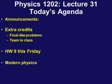 Physics 1202: Lecture 31 Today's Agenda Announcements: Extra creditsExtra credits –Final-like problems –Team in class HW 9 this FridayHW 9 this Friday.