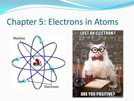 Chapter 5: Electrons in Atoms. Why focus on electrons? Scientists wanted to know why certain elements behaved similarly to some elements and differently.
