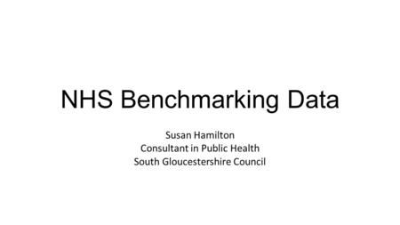 NHS Benchmarking Data Susan Hamilton Consultant in Public Health South Gloucestershire Council.