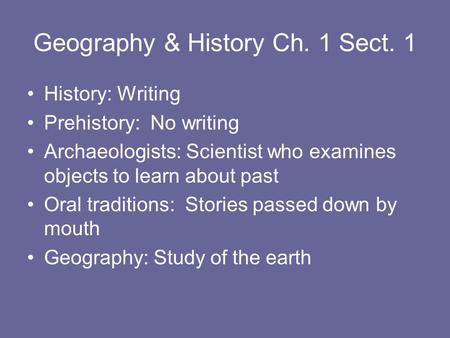 Geography & History Ch. 1 Sect. 1 History: Writing Prehistory: No writing Archaeologists: Scientist who examines objects to learn about past Oral traditions: