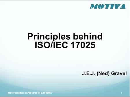 Motivating Best Practice in Lab QMS 1 Principles behind ISO/IEC 17025 J.E.J. (Ned) Gravel.
