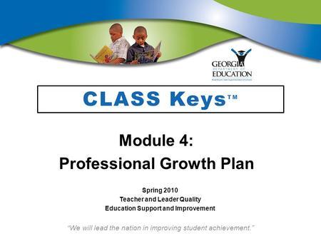 """We will lead the nation in improving student achievement."" CLASS Keys TM Module 4: Professional Growth Plan Spring 2010 Teacher and Leader Quality Education."