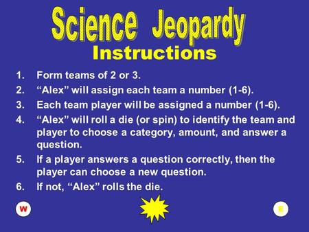 "EW Instructions 1.Form teams of 2 or 3. 2.""Alex"" will assign each team a number (1-6). 3.Each team player will be assigned a number (1-6). 4.""Alex"" will."