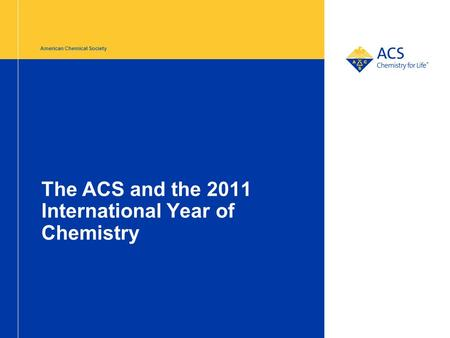American Chemical Society The ACS and the 2011 International Year of Chemistry.
