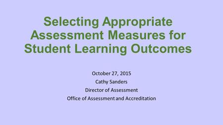 Selecting Appropriate Assessment Measures for Student Learning Outcomes October 27, 2015 Cathy Sanders Director of Assessment Office of Assessment and.