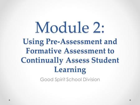 Module 2: Using Pre-Assessment and Formative Assessment to Continually Assess Student Learning Good Spirit School Division.