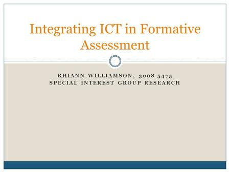 RHIANN WILLIAMSON, 3098 5475 SPECIAL INTEREST GROUP RESEARCH Integrating ICT in Formative Assessment.