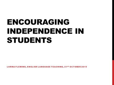 ENCOURAGING INDEPENDENCE IN STUDENTS LORNA FLEMING, ENGLISH LANGUAGE TEACHING, 21 ST OCTOBER 2015.