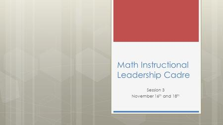 Math Instructional Leadership Cadre Session 3 November 16 th and 18 th.