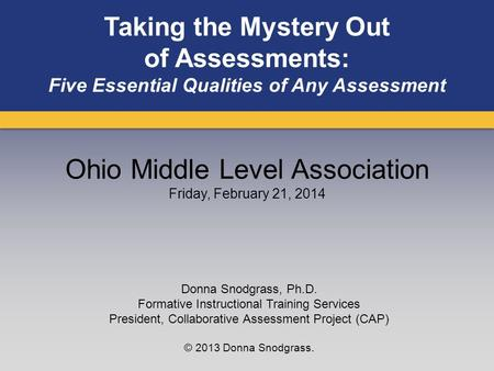 Taking the Mystery Out of Assessments: Five Essential Qualities of Any Assessment Donna Snodgrass, Ph.D. Formative Instructional Training Services President,