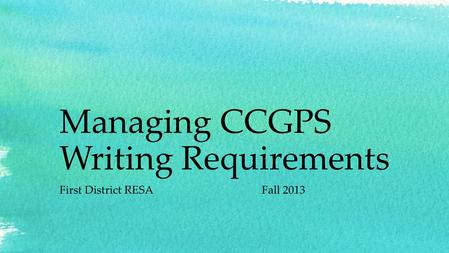 Managing CCGPS Writing Requirements First District RESAFall 2013.