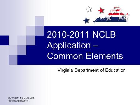 2010-2011 No Child Left Behind Application 2010-2011 NCLB Application – Common Elements Virginia Department of Education.