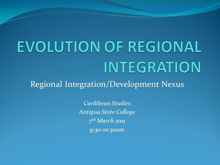 Regional Integration/Development Nexus Caribbean Studies Antigua State College 7 th March 2011 9:30-10:30am.
