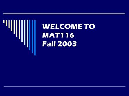 WELCOME TO MAT116 Fall 2003. Instructor Information  Lawrence Morales  Office: 5137  Phone: 587-6992 