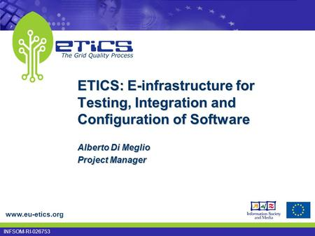 Www.eu-etics.org INFSOM-RI-026753 ETICS: E-infrastructure for Testing, Integration and Configuration of Software Alberto Di Meglio Project Manager.