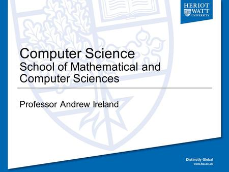 Computer Science School of Mathematical and Computer Sciences Professor Andrew Ireland.