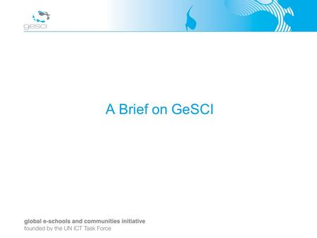 A Brief on GeSCI. Background GeSCI established in 2003 by the United Nations ICT Task Force Promoted by Ireland, Switzerland, Sweden and Canada Headquartered.