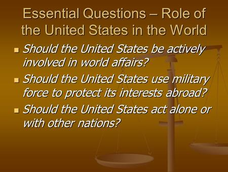Essential Questions – Role of the United States in the World Should the United States be actively involved in world affairs? Should the United States.