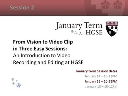 From Vision to Video Clip in Three Easy Sessions: An Introduction to Video Recording and Editing at HGSE January Term Session Dates January 14 – 10-12PM.