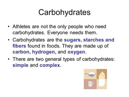 Carbohydrates Athletes are not the only people who need carbohydrates. Everyone needs them. Carbohydrates are the sugars, starches and fibers found in.