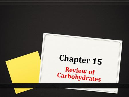 Chapter 15 Review of Carbohydrates. The Chemist's View of Carbohydrates 0 What three elements are carbohydrates made of? 0 carbon, hydrogen and oxygen.