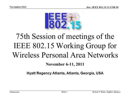 Doc.: IEEE 802.15-11-0768-00 Submission November 2011 Robert F. Heile, ZigBee AllianceSlide 1 75th Session of meetings of the IEEE 802.15 Working Group.