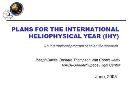 PLANS FOR THE INTERNATIONAL HELIOPHYSICAL YEAR (IHY) June, 2005 An international program of scientific research Joseph Davila, Barbara Thompson, Nat Gopalswamy.