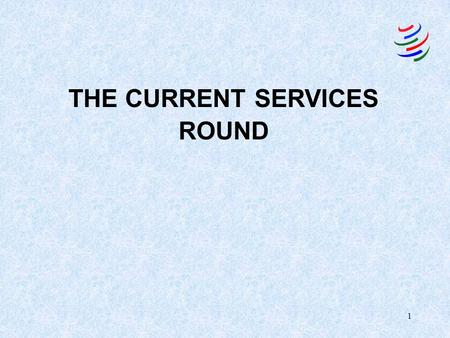 1 THE CURRENT SERVICES ROUND. 2 Services: General perception NOT TRADABLE AND NOT STORABLE –Simultaneity of production and consumption –Role of local.