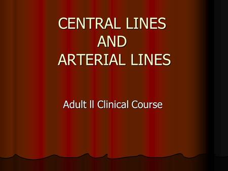 CENTRAL LINES AND ARTERIAL LINES Adult ll Clinical Course.