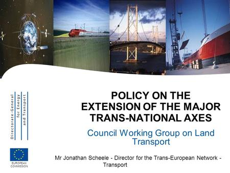 Mr Jonathan Scheele - Director for the Trans-European Network - Transport POLICY ON THE EXTENSION OF THE MAJOR TRANS-NATIONAL AXES Council Working Group.
