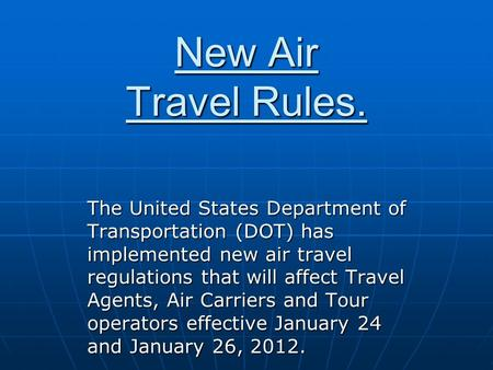 New Air Travel Rules. The United States Department of Transportation (DOT) has implemented new air travel regulations that will affect Travel Agents, Air.