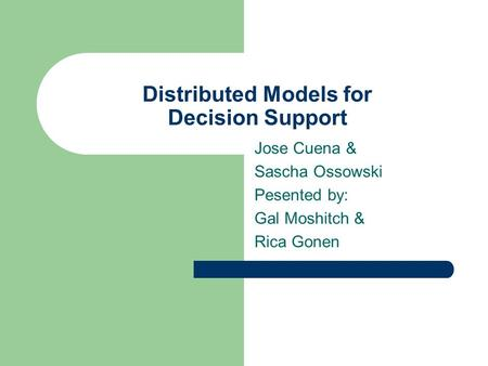 Distributed Models for Decision Support Jose Cuena & Sascha Ossowski Pesented by: Gal Moshitch & Rica Gonen.