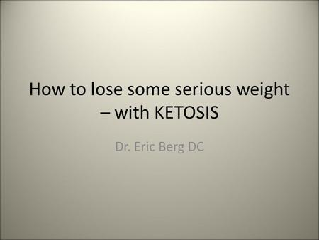 How to lose some serious weight – with KETOSIS Dr. Eric Berg DC.