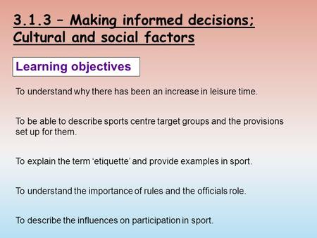 3.1.3 – Making informed decisions; Cultural and social factors Learning objectives To understand why there has been an increase in leisure time. To be.