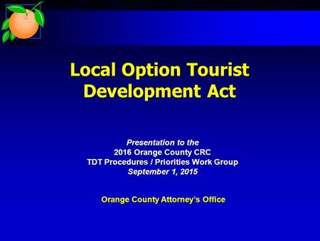 Local Option Tourist Development Act Orange County Attorney's Office Presentation to the 2016 Orange County CRC TDT Procedures / Priorities Work Group.