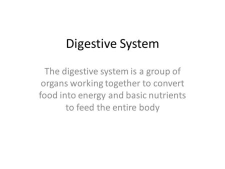 Digestive System The digestive system is a group of organs working together to convert food into energy and basic nutrients to feed the entire body.