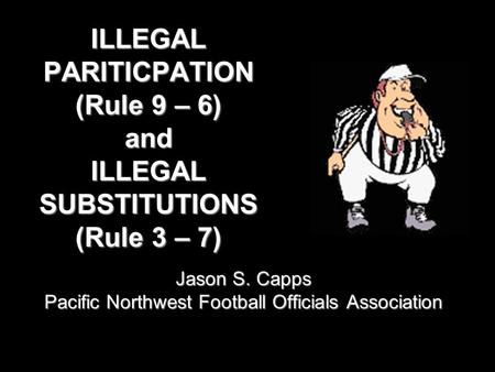 ILLEGAL PARITICPATION (Rule 9 – 6) and ILLEGAL SUBSTITUTIONS (Rule 3 – 7) Jason S. Capps Pacific Northwest Football Officials Association.