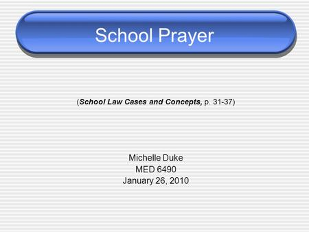 School Prayer (School Law Cases and Concepts, p. 31-37) Michelle Duke MED 6490 January 26, 2010.