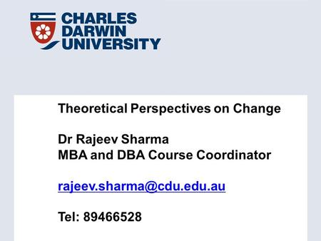 Theoretical Perspectives on Change Dr Rajeev Sharma MBA and DBA Course Coordinator Tel: 89466528