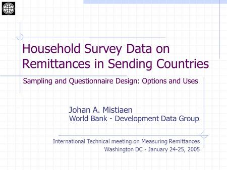 Household Survey Data on Remittances in Sending Countries Johan A. Mistiaen International Technical meeting on Measuring Remittances Washington DC - January.