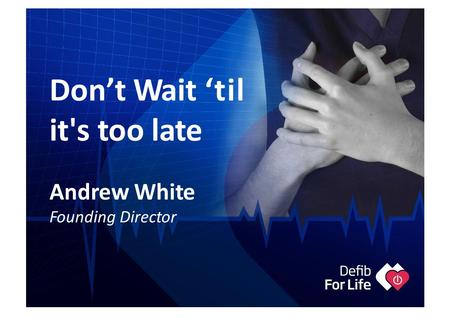 Don't Wait 'til it's too late Andrew White Founding Director.