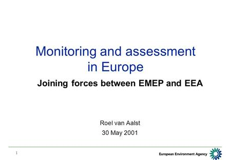 1 Monitoring and assessment in Europe Joining forces between EMEP and EEA Roel van Aalst 30 May 2001.