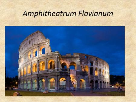 Amphitheatrum Flavianum. Flavian Amphitheater aka The Colosseum The Colosseum is probably the most famous landmark in Rome. Built in the 1st century AD,