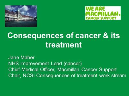 Consequences of cancer & its treatment Jane Maher NHS Improvement Lead (cancer) Chief Medical Officer, Macmillan Cancer Support Chair, NCSI Consequences.