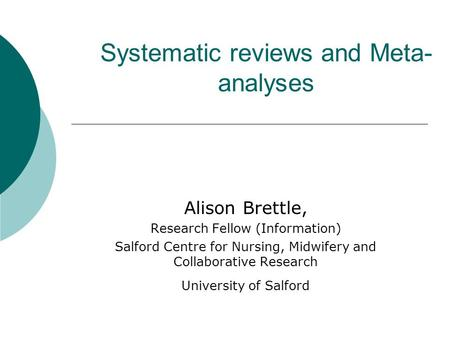 Systematic reviews and Meta- analyses Alison Brettle, Research Fellow (Information) Salford Centre for Nursing, Midwifery and Collaborative Research University.