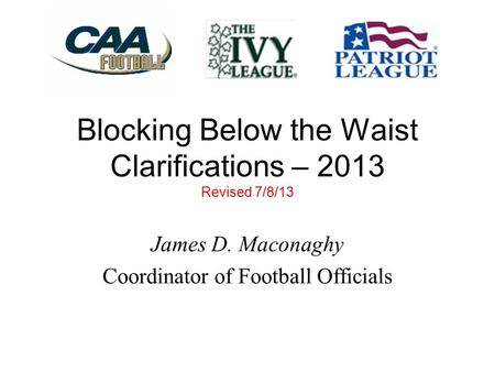 Blocking Below the Waist Clarifications – 2013 Revised 7/8/13 James D. Maconaghy Coordinator of Football Officials.
