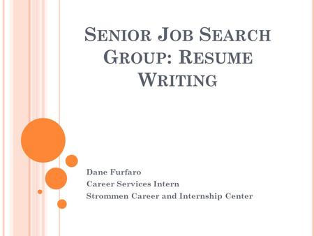 S ENIOR J OB S EARCH G ROUP : R ESUME W RITING Dane Furfaro Career Services Intern Strommen Career and Internship Center.